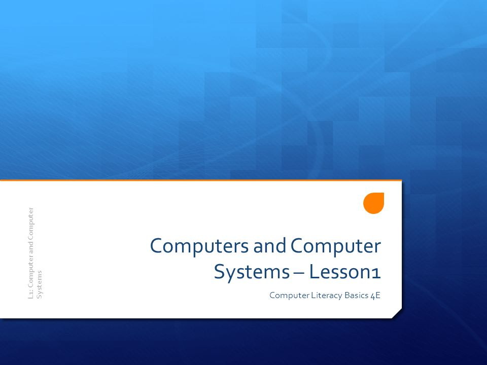 Objectives Upon completion of this lesson, you should be able to:  Understand the importance of computers  Define computers and computer systems  Classify computers  Identify system components  Identify types of storage devices  Care for storage media  Explore computers in your future L1: Computer and Computer Systems