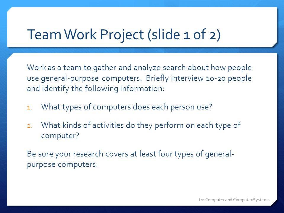 Team Work Project (slide 1 of 2) Work as a team to gather and analyze search about how people use general-purpose computers. Briefly interview 10-20 p