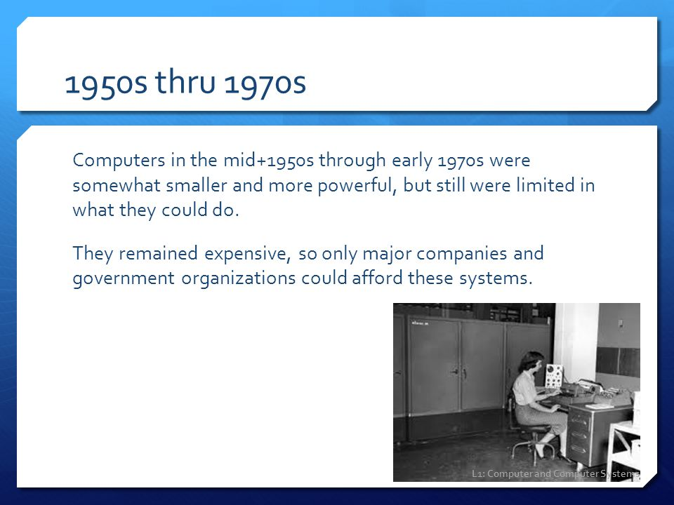 1950s thru 1970s Computers in the mid+1950s through early 1970s were somewhat smaller and more powerful, but still were limited in what they could do.