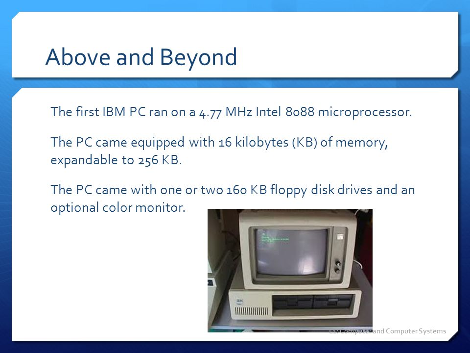 Above and Beyond The first IBM PC ran on a 4.77 MHz Intel 8088 microprocessor. The PC came equipped with 16 kilobytes (KB) of memory, expandable to 25