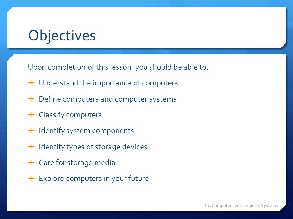Objectives Upon completion of this lesson, you should be able to:  Understand the importance of computers  Define computers and computer systems  C