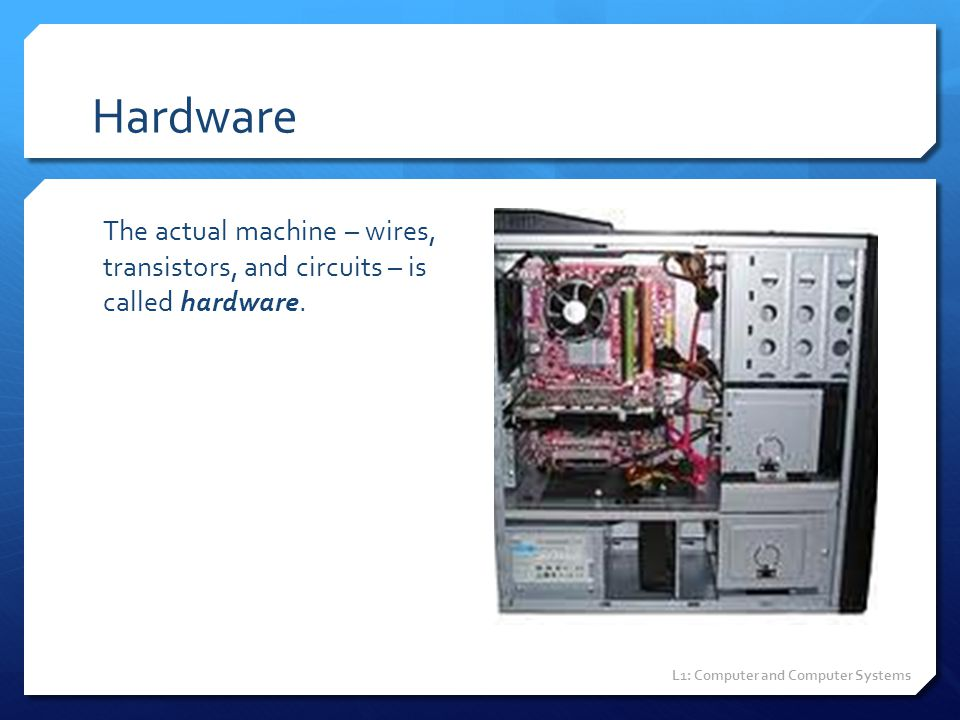 Hardware The actual machine – wires, transistors, and circuits – is called hardware. L1: Computer and Computer Systems
