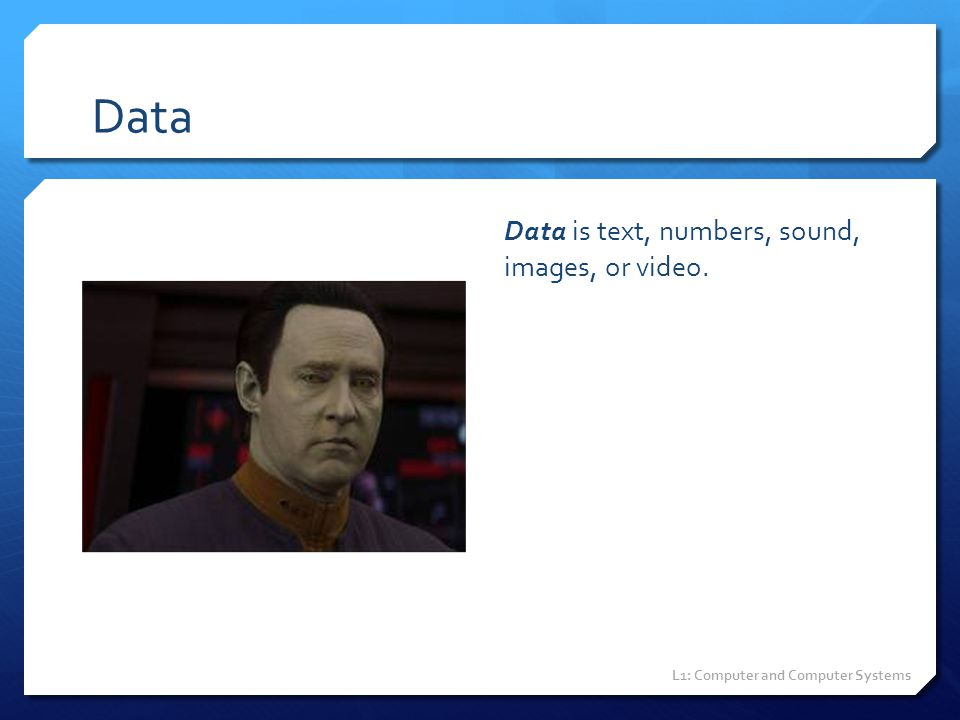 Data Data is text, numbers, sound, images, or video. L1: Computer and Computer Systems