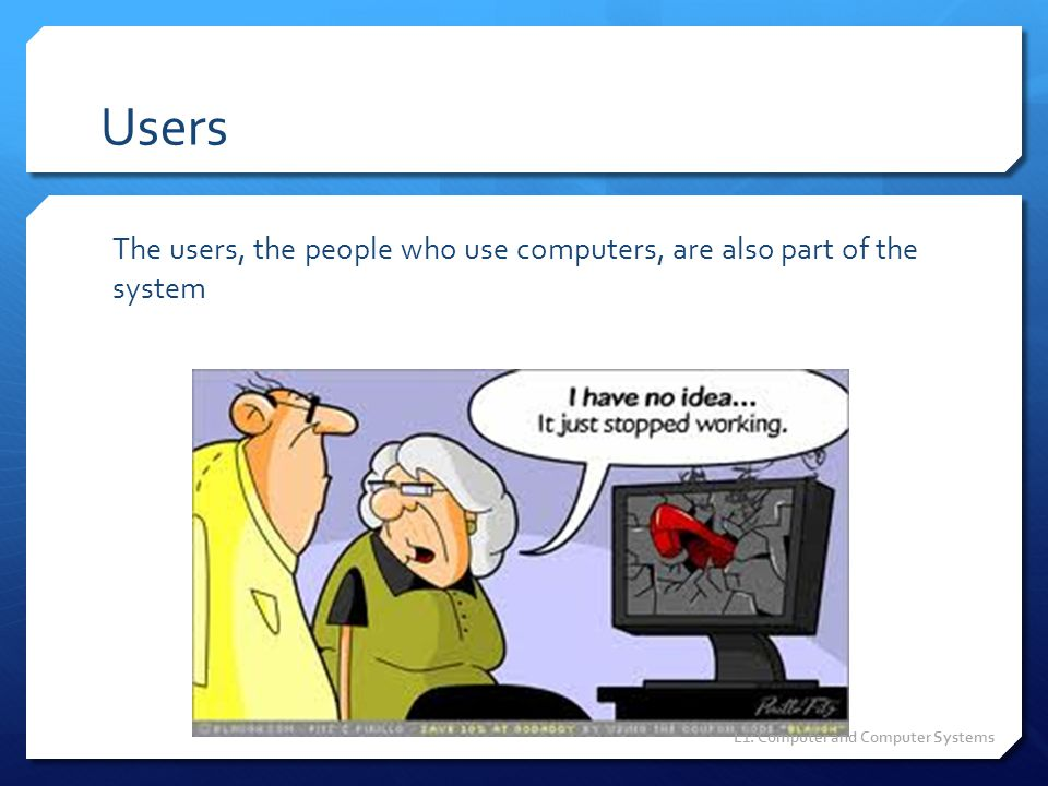 Users The users, the people who use computers, are also part of the system L1: Computer and Computer Systems