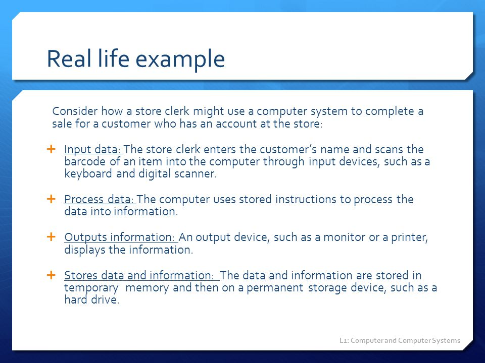 Real life example Consider how a store clerk might use a computer system to complete a sale for a customer who has an account at the store:  Input da