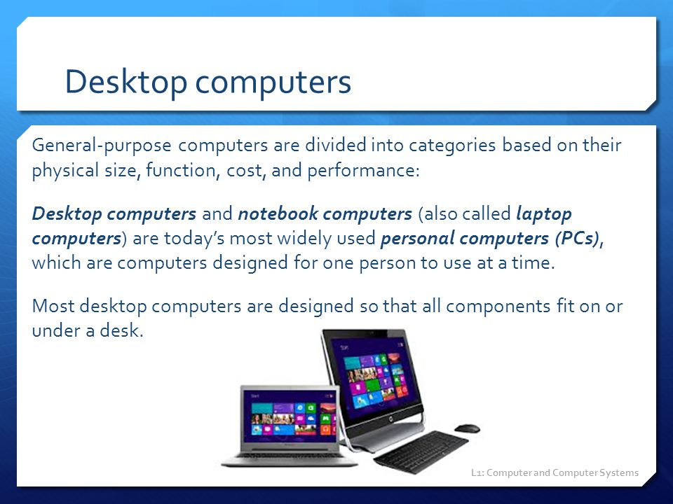 Desktop computers General-purpose computers are divided into categories based on their physical size, function, cost, and performance: Desktop compute