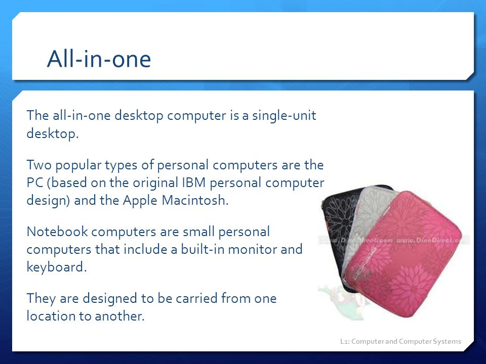 All-in-one The all-in-one desktop computer is a single-unit desktop. Two popular types of personal computers are the PC (based on the original IBM per