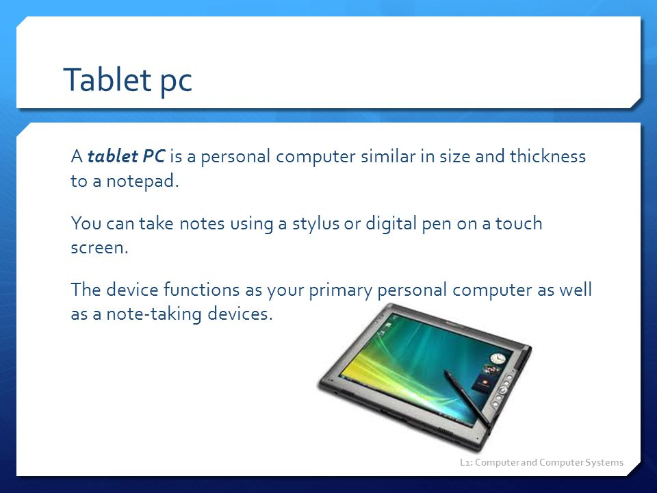 Tablet pc A tablet PC is a personal computer similar in size and thickness to a notepad. You can take notes using a stylus or digital pen on a touch s