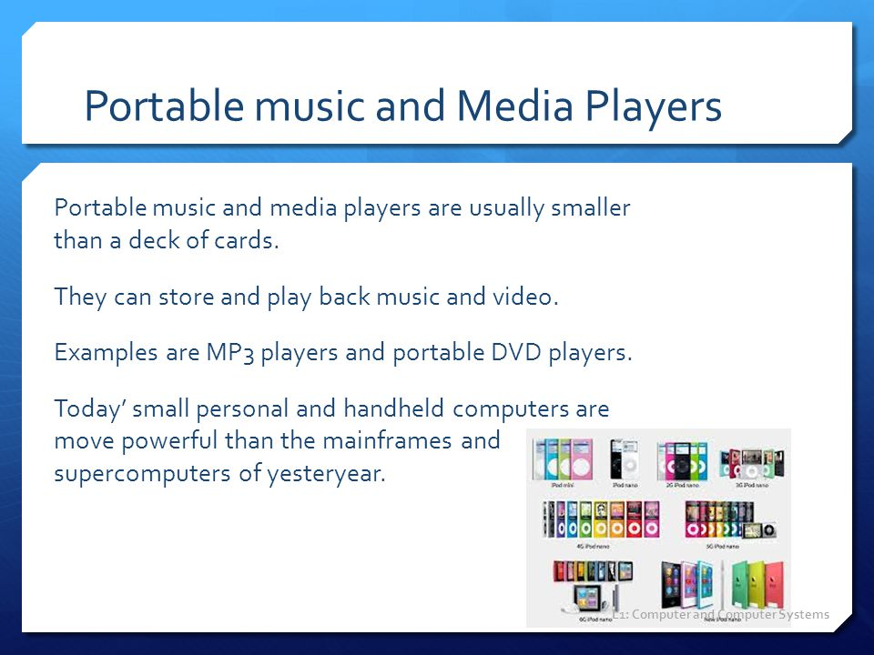 Portable music and Media Players Portable music and media players are usually smaller than a deck of cards. They can store and play back music and vid