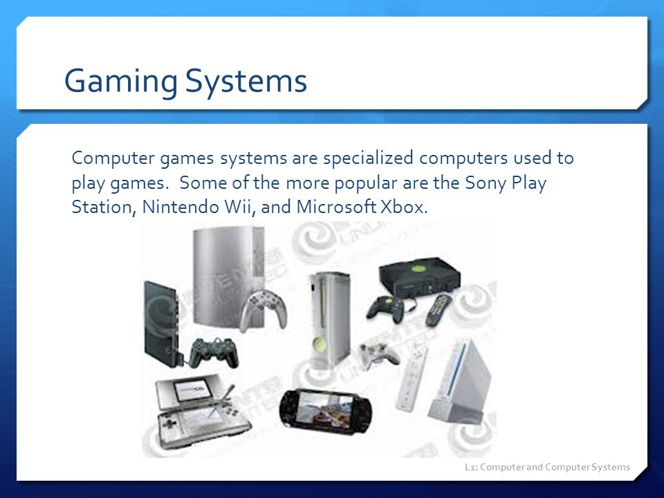 Gaming Systems Computer games systems are specialized computers used to play games. Some of the more popular are the Sony Play Station, Nintendo Wii,