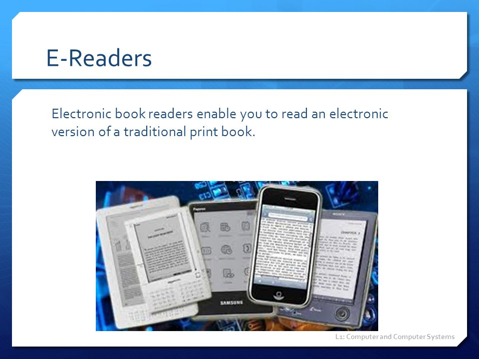 E-Readers Electronic book readers enable you to read an electronic version of a traditional print book. L1: Computer and Computer Systems