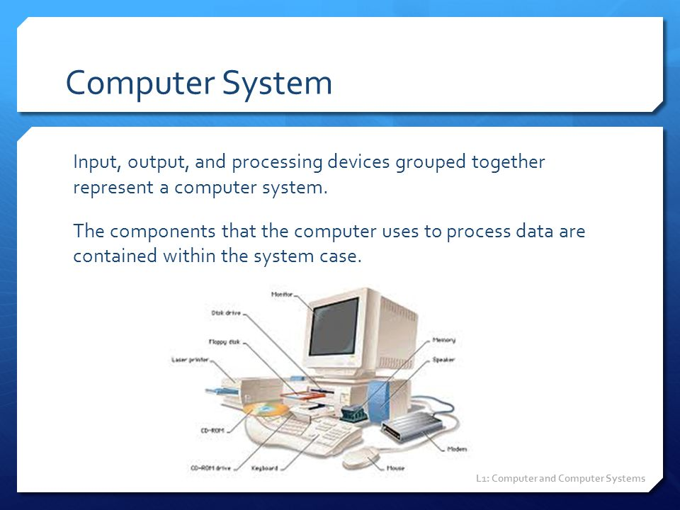 Computer System Input, output, and processing devices grouped together represent a computer system. The components that the computer uses to process d