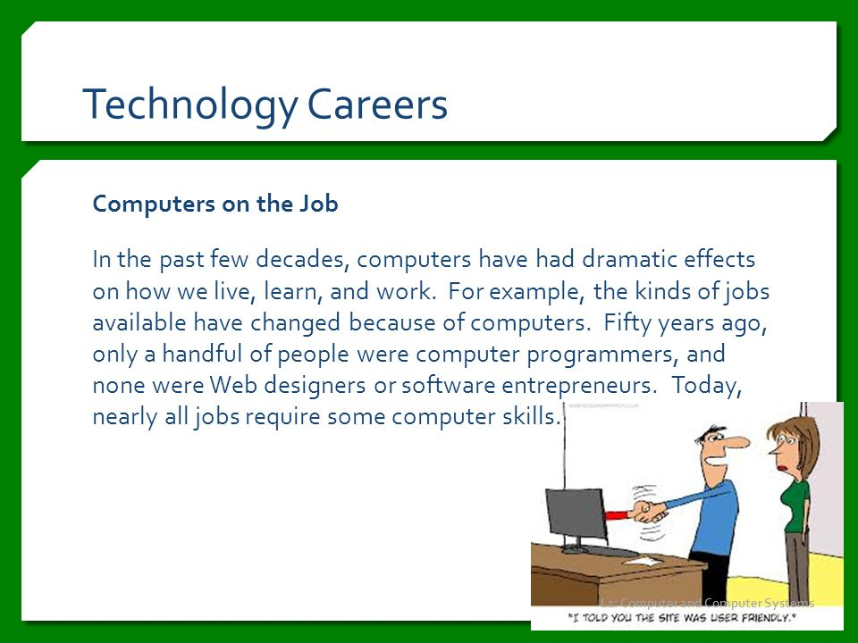 Technology Careers Computers on the Job In the past few decades, computers have had dramatic effects on how we live, learn, and work. For example, the