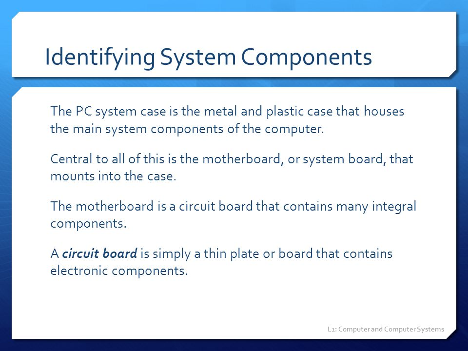 Identifying System Components The PC system case is the metal and plastic case that houses the main system components of the computer. Central to all