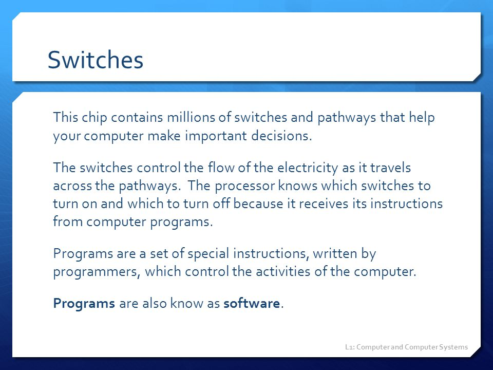 Switches This chip contains millions of switches and pathways that help your computer make important decisions. The switches control the flow of the e