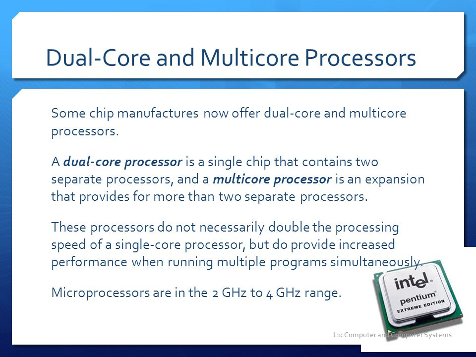 Dual-Core and Multicore Processors Some chip manufactures now offer dual-core and multicore processors. A dual-core processor is a single chip that co