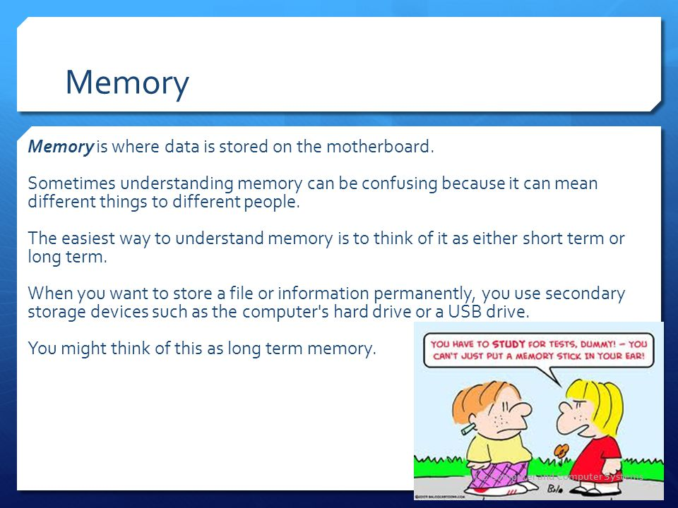 Memory Memory is where data is stored on the motherboard. Sometimes understanding memory can be confusing because it can mean different things to diff