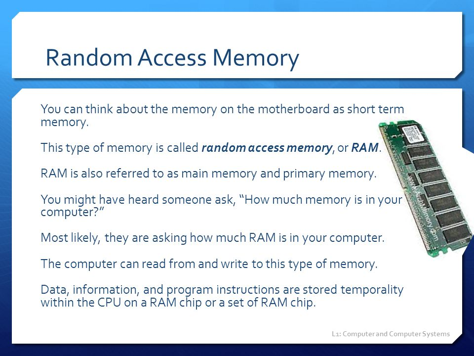 Random Access Memory You can think about the memory on the motherboard as short term memory. This type of memory is called random access memory, or RA