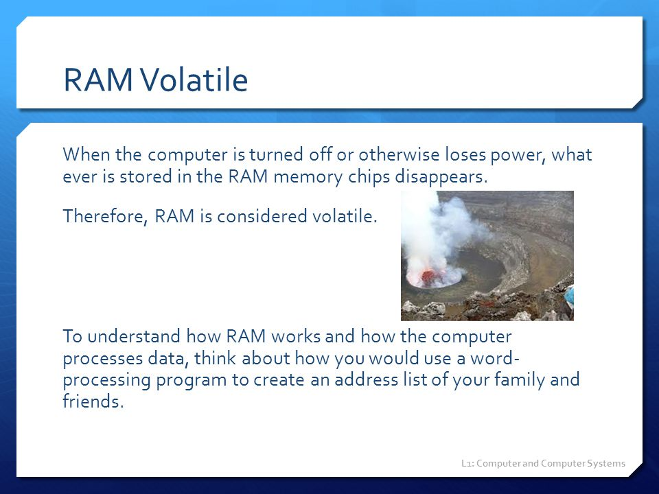 RAM Volatile When the computer is turned off or otherwise loses power, what ever is stored in the RAM memory chips disappears. Therefore, RAM is consi