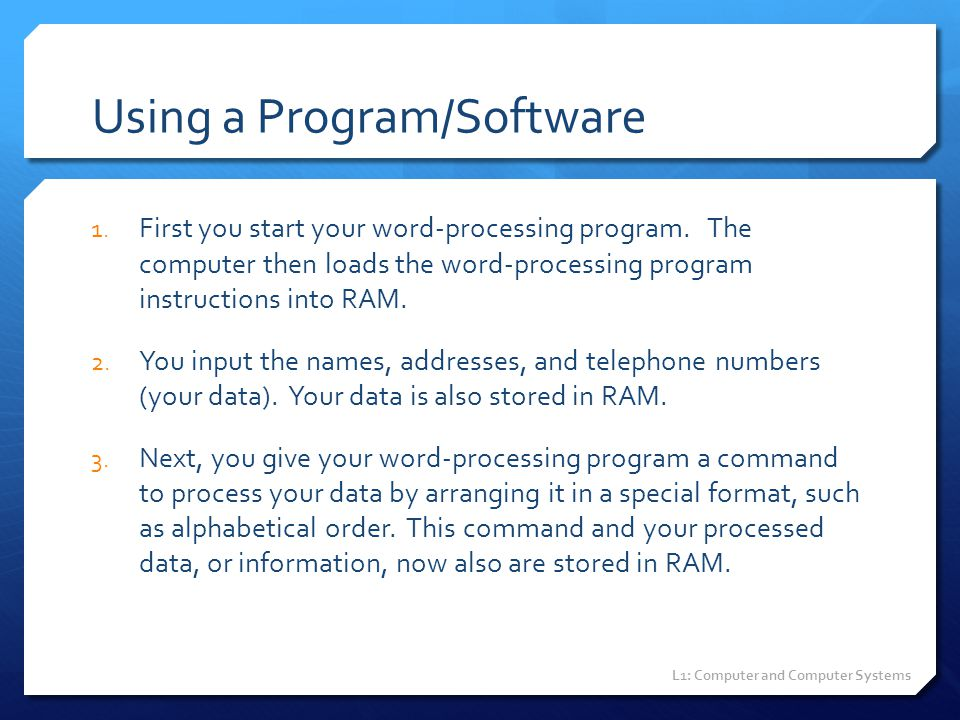 Using a Program/Software 1. First you start your word-processing program. The computer then loads the word-processing program instructions into RAM. 2