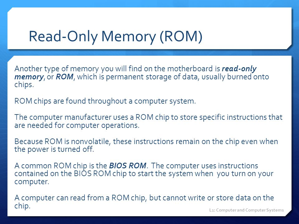 Read-Only Memory (ROM) Another type of memory you will find on the motherboard is read-only memory, or ROM, which is permanent storage of data, usuall