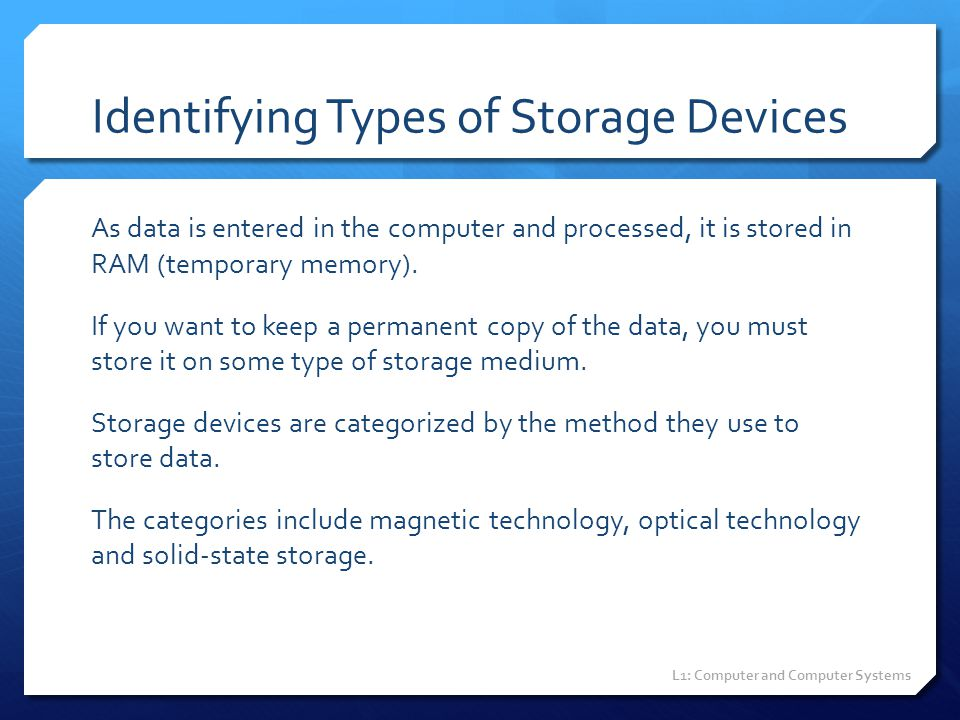 Identifying Types of Storage Devices As data is entered in the computer and processed, it is stored in RAM (temporary memory). If you want to keep a p