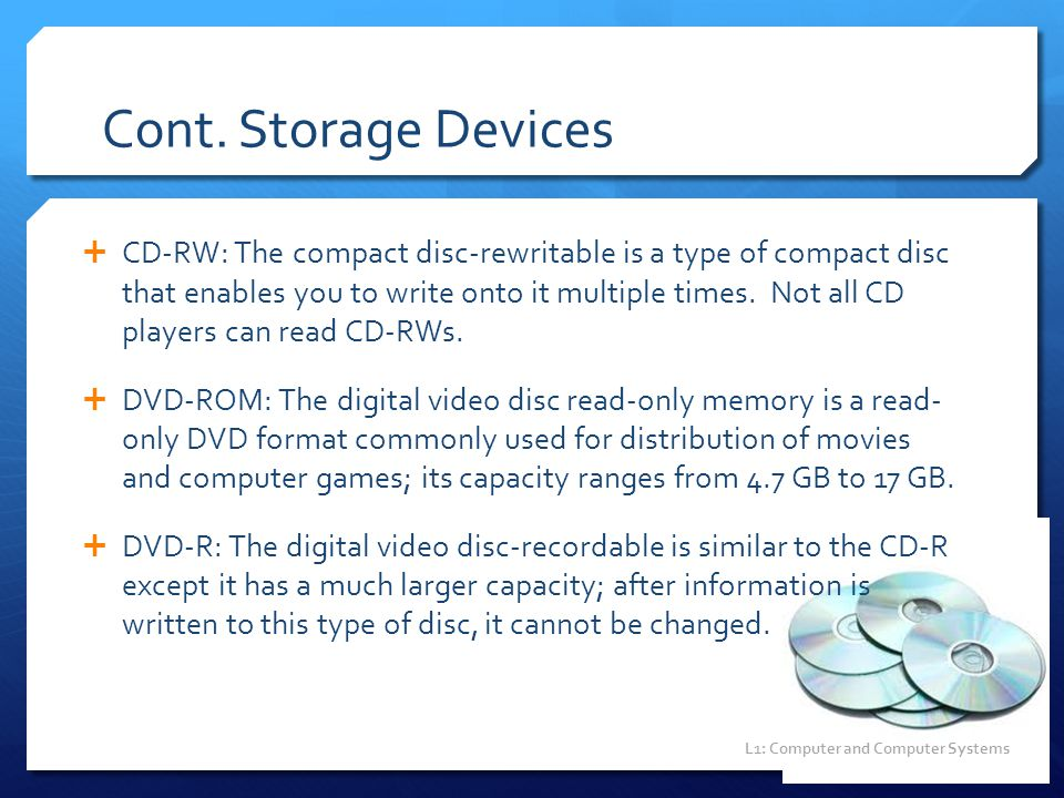 Cont. Storage Devices  CD-RW: The compact disc-rewritable is a type of compact disc that enables you to write onto it multiple times. Not all CD play