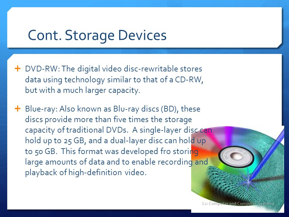 Cont. Storage Devices  DVD-RW: The digital video disc-rewritable stores data using technology similar to that of a CD-RW, but with a much larger capa