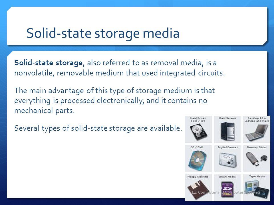 Solid-state storage media Solid-state storage, also referred to as removal media, is a nonvolatile, removable medium that used integrated circuits. Th