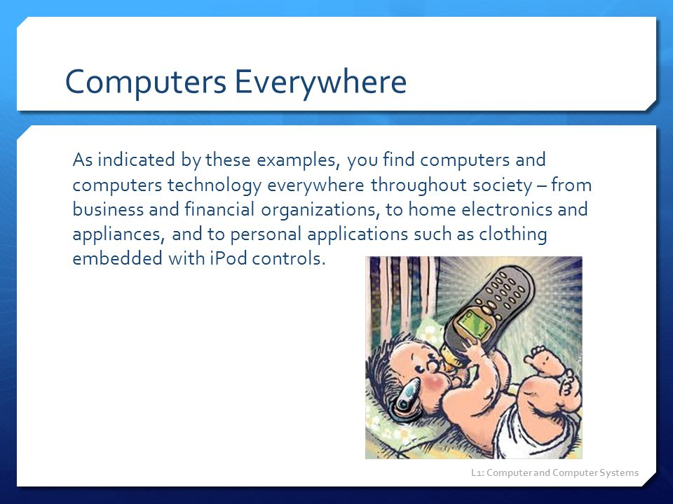 Computers Everywhere As indicated by these examples, you find computers and computers technology everywhere throughout society – from business and fin