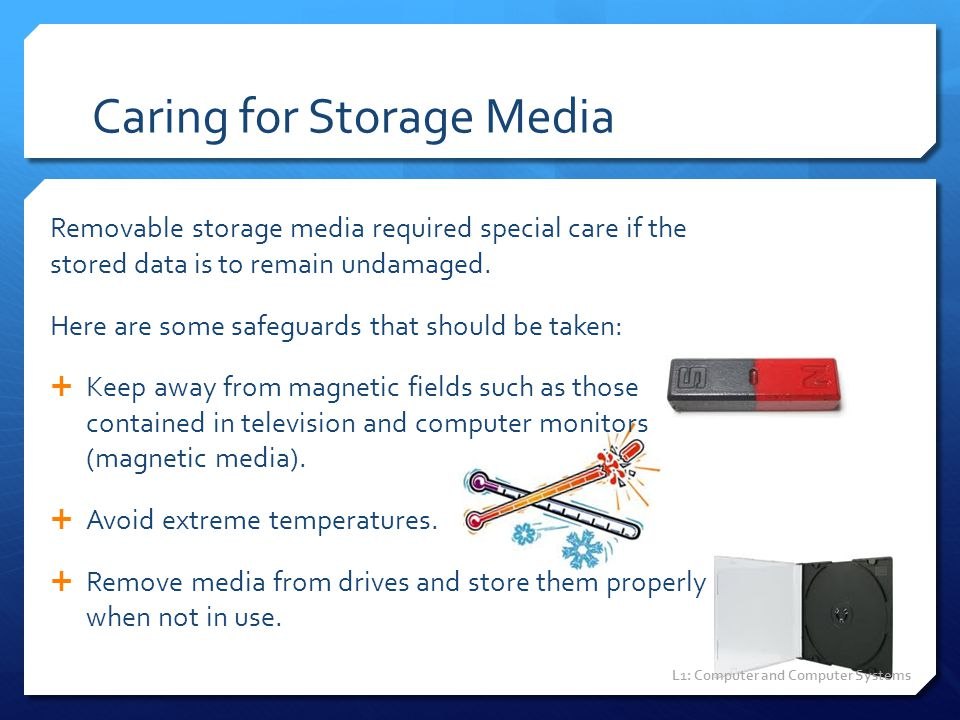 Caring for Storage Media Removable storage media required special care if the stored data is to remain undamaged. Here are some safeguards that should