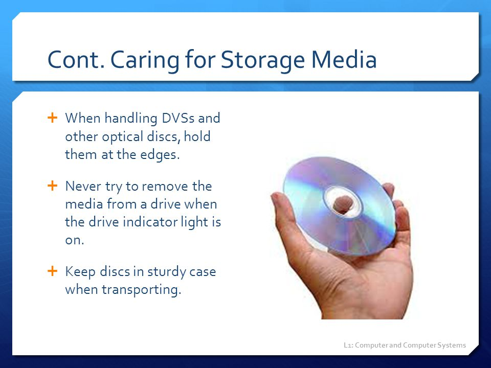 Cont. Caring for Storage Media  When handling DVSs and other optical discs, hold them at the edges.  Never try to remove the media from a drive when