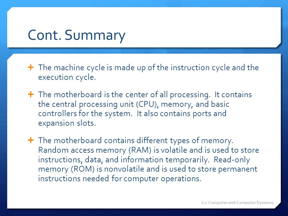 Cont. Summary  The machine cycle is made up of the instruction cycle and the execution cycle.  The motherboard is the center of all processing. It c