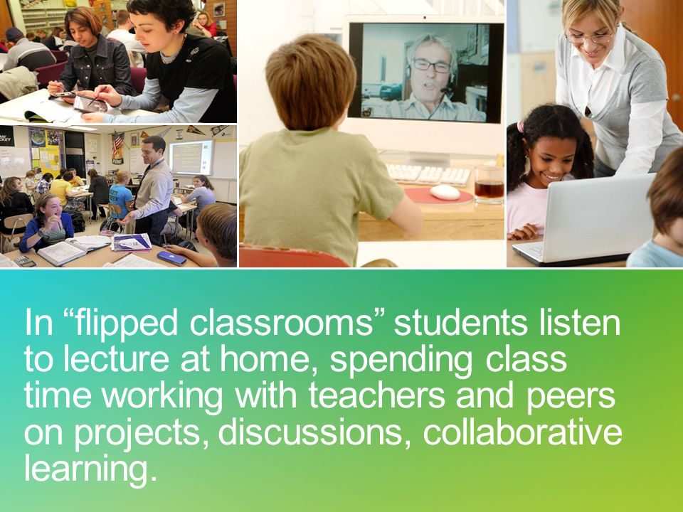 "In ""flipped classrooms"" students listen to lecture at home, spending class time working with teachers and peers on projects, discussions, collaborativ"