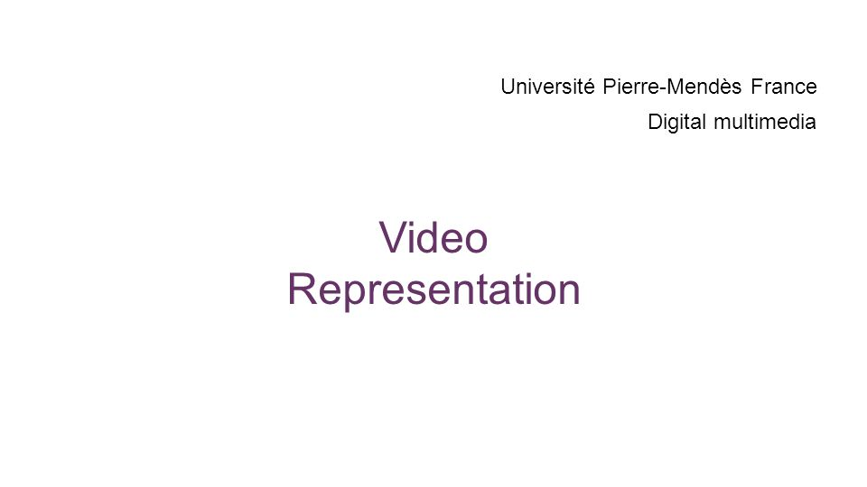 Video Representation Université Pierre-Mendès France Digital multimedia