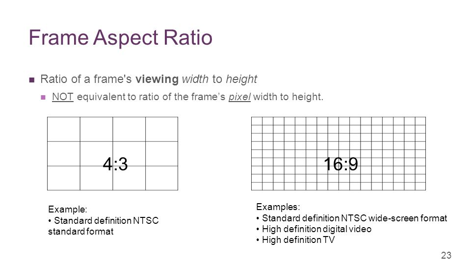 + Frame Aspect Ratio Ratio of a frame s viewing width to height NOT equivalent to ratio of the frame's pixel width to height.