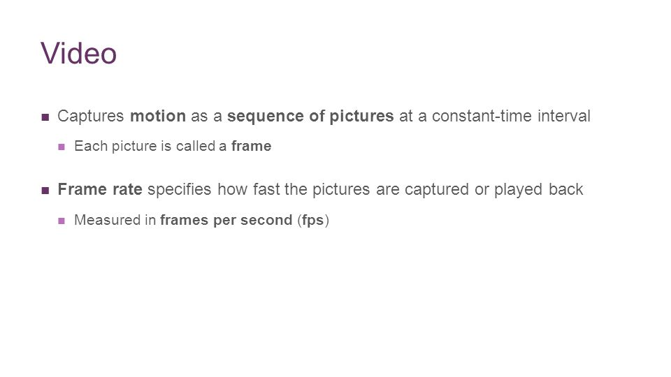 + Video Captures motion as a sequence of pictures at a constant-time interval Each picture is called a frame Frame rate specifies how fast the pictures are captured or played back Measured in frames per second (fps)