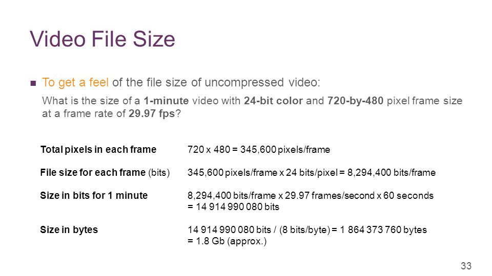 + Video File Size To get a feel of the file size of uncompressed video: What is the size of a 1-minute video with 24-bit color and 720-by-480 pixel frame size at a frame rate of 29.97 fps.