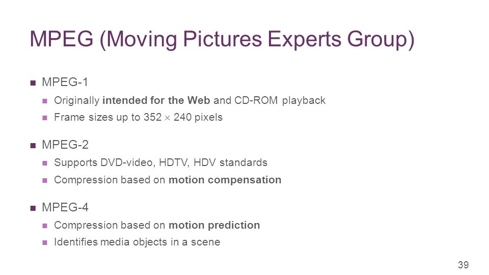 + MPEG (Moving Pictures Experts Group) MPEG-1 Originally intended for the Web and CD-ROM playback Frame sizes up to 352  240 pixels MPEG-2 Supports DVD-video, HDTV, HDV standards Compression based on motion compensation MPEG-4 Compression based on motion prediction Identifies media objects in a scene 39