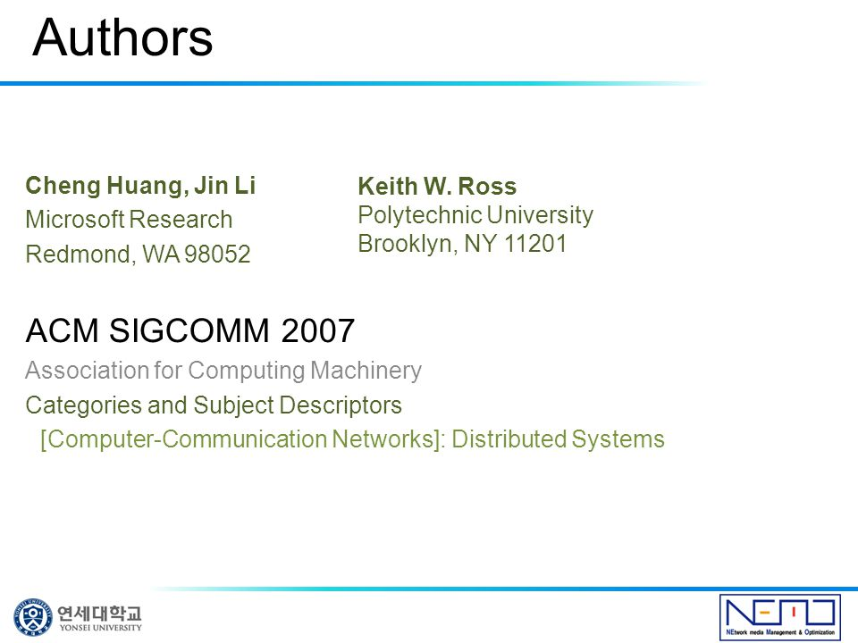Authors Cheng Huang, Jin Li Microsoft Research Redmond, WA 98052 ACM SIGCOMM 2007 Association for Computing Machinery Categories and Subject Descriptors [Computer-Communication Networks]: Distributed Systems Keith W.