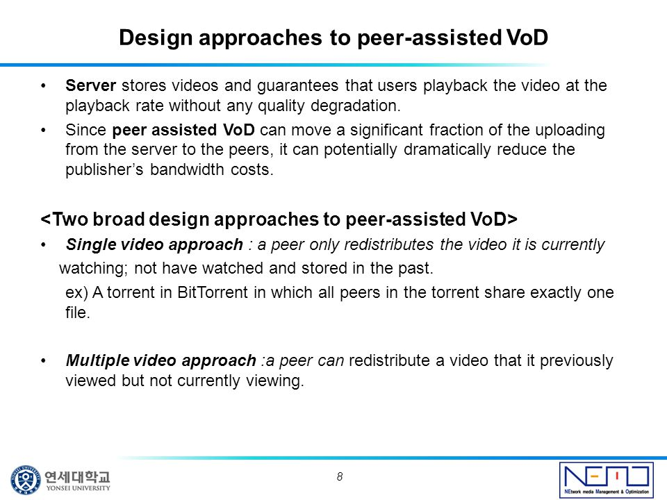 Design approaches to peer-assisted VoD Server stores videos and guarantees that users playback the video at the playback rate without any quality degradation.