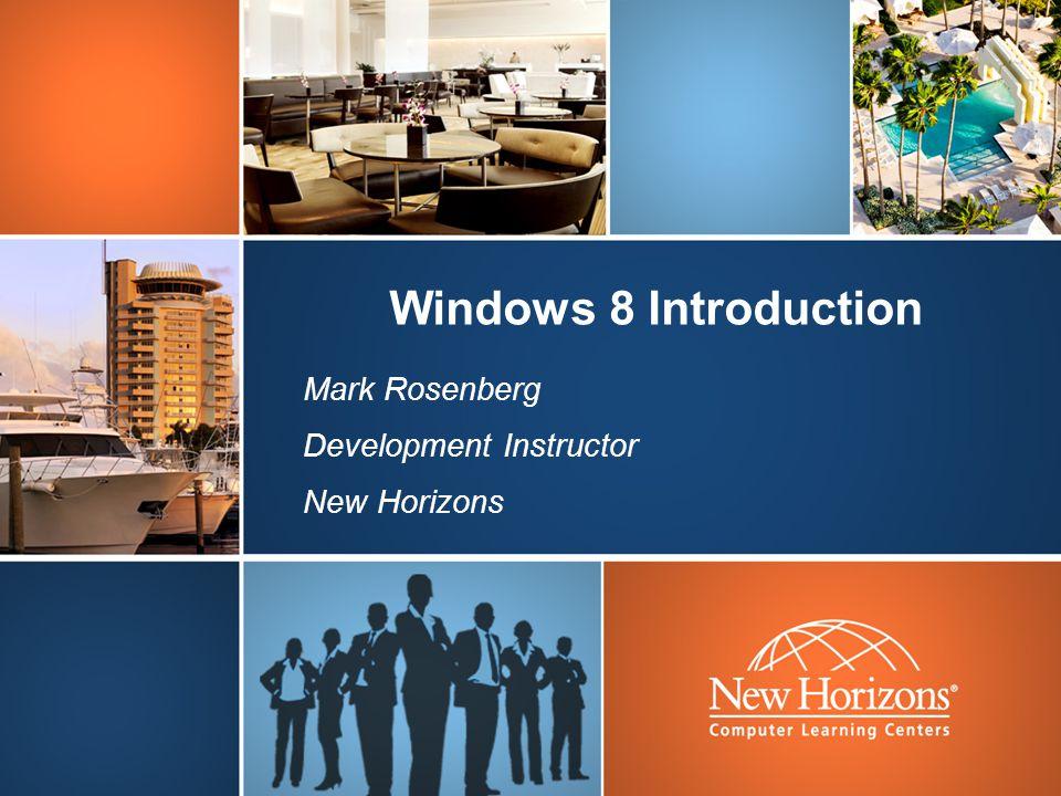Windows 8 Introduction Mark Rosenberg Development Instructor New Horizons