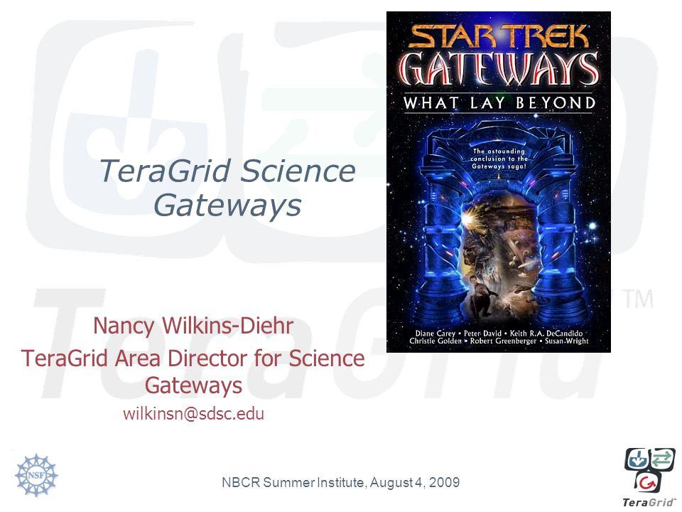 TeraGrid Science Gateways Nancy Wilkins-Diehr TeraGrid Area Director for Science Gateways wilkinsn@sdsc.edu NBCR Summer Institute, August 4, 2009