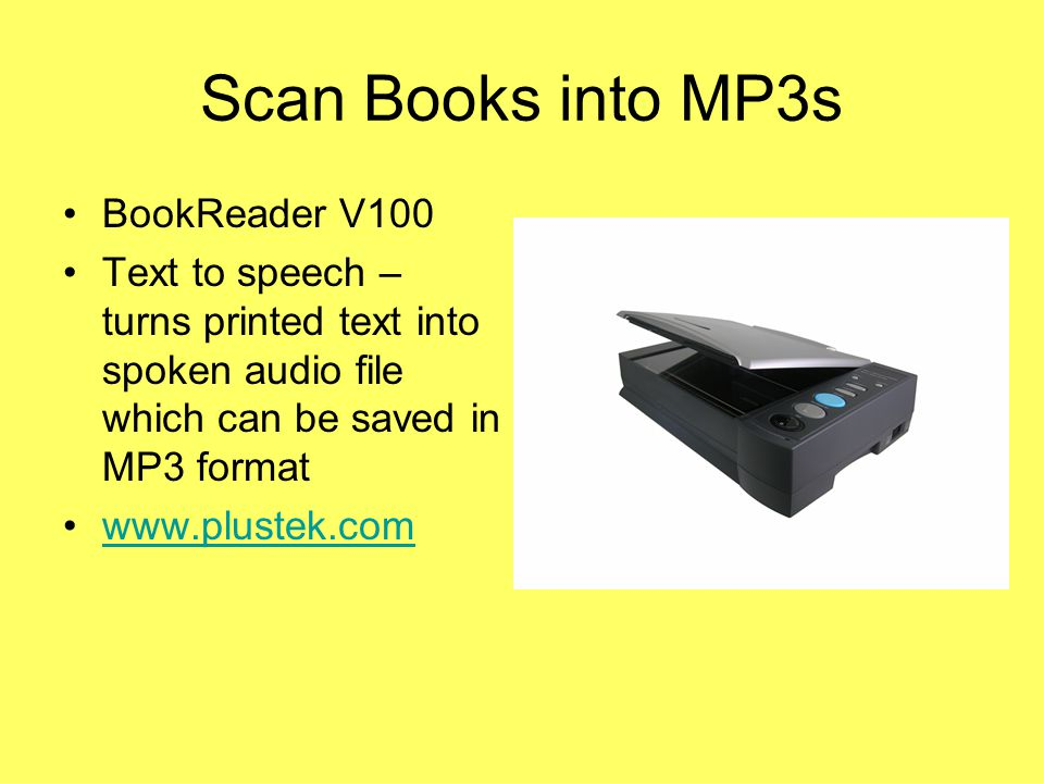 Scan Books into MP3s BookReader V100 Text to speech – turns printed text into spoken audio file which can be saved in MP3 format www.plustek.com