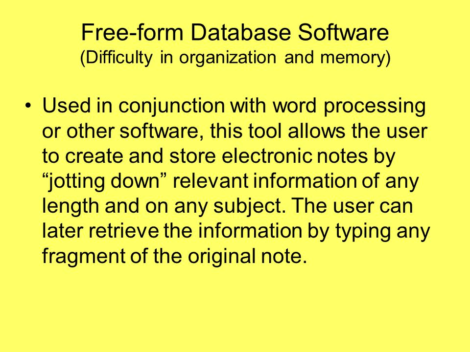 Free-form Database Software (Difficulty in organization and memory) Used in conjunction with word processing or other software, this tool allows the user to create and store electronic notes by jotting down relevant information of any length and on any subject.