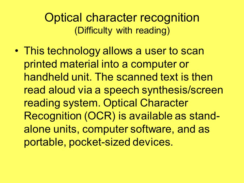 Optical character recognition (Difficulty with reading) This technology allows a user to scan printed material into a computer or handheld unit.
