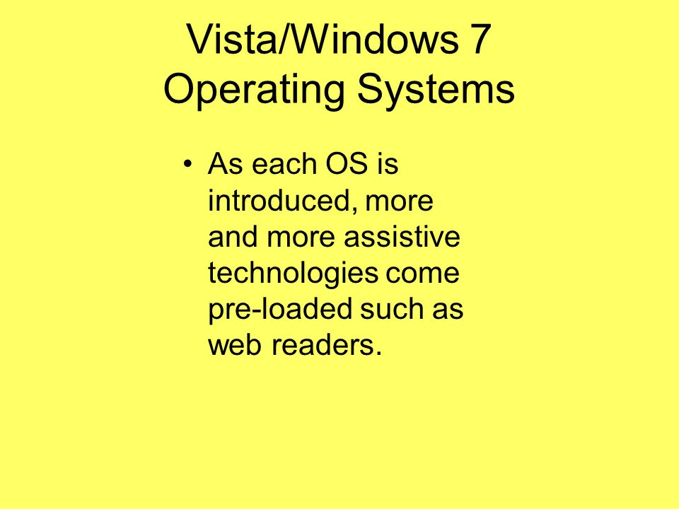Vista/Windows 7 Operating Systems As each OS is introduced, more and more assistive technologies come pre-loaded such as web readers.