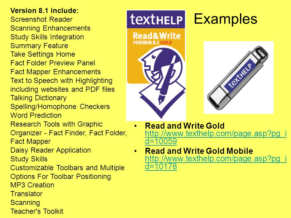 Examples Read and Write Gold http://www.texthelp.com/page.asp pg_i d=10059 http://www.texthelp.com/page.asp pg_i d=10059 Read and Write Gold Mobile http://www.texthelp.com/page.asp pg_i d=10178 http://www.texthelp.com/page.asp pg_i d=10178 Version 8.1 include: Screenshot Reader Scanning Enhancements Study Skills Integration Summary Feature Take Settings Home Fact Folder Preview Panel Fact Mapper Enhancements Text to Speech with Highlighting including websites and PDF files Talking Dictionary Spelling/Homophone Checkers Word Prediction Research Tools with Graphic Organizer - Fact Finder, Fact Folder, Fact Mapper Daisy Reader Application Study Skills Customizable Toolbars and Multiple Options For Toolbar Positioning MP3 Creation Translator Scanning Teacher s Toolkit