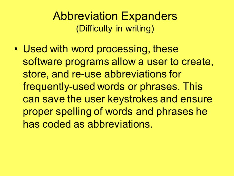 Abbreviation Expanders (Difficulty in writing) Used with word processing, these software programs allow a user to create, store, and re-use abbreviations for frequently-used words or phrases.