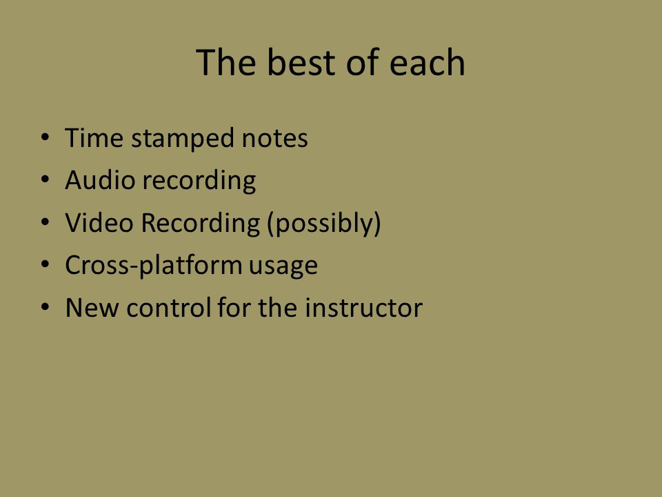 The best of each Time stamped notes Audio recording Video Recording (possibly) Cross-platform usage New control for the instructor